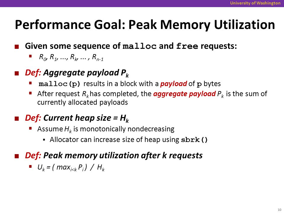 University of Washington Performance Goal: Peak Memory Utilization Given some sequence of malloc and free requests:  R 0, R 1,..., R k,..., R n-1 Def: Aggregate payload P k  malloc(p) results in a block with a payload of p bytes  After request R k has completed, the aggregate payload P k is the sum of currently allocated payloads Def: Current heap size = H k  Assume H k is monotonically nondecreasing  Allocator can increase size of heap using sbrk() Def: Peak memory utilization after k requests  U k = ( max i<k P i ) / H k 10