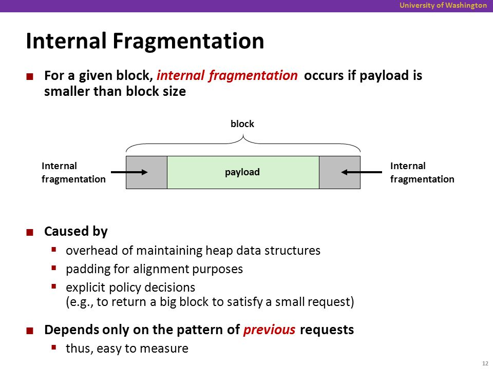 University of Washington Internal Fragmentation For a given block, internal fragmentation occurs if payload is smaller than block size Caused by  overhead of maintaining heap data structures  padding for alignment purposes  explicit policy decisions (e.g., to return a big block to satisfy a small request) Depends only on the pattern of previous requests  thus, easy to measure payload Internal fragmentation block Internal fragmentation 12