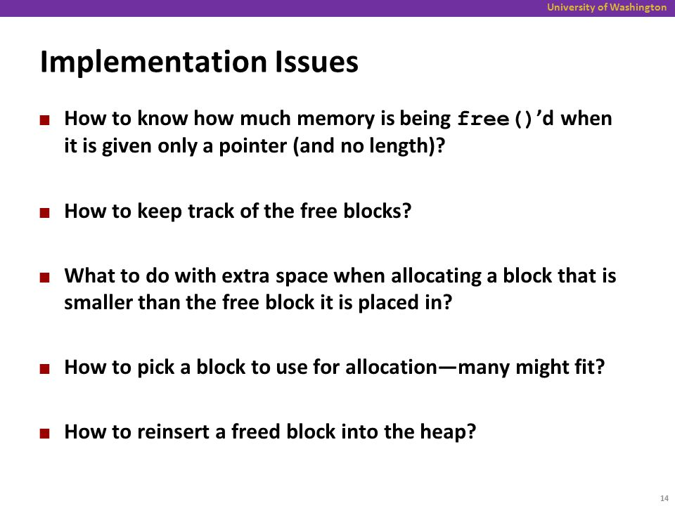 University of Washington Implementation Issues How to know how much memory is being free() 'd when it is given only a pointer (and no length)? How to
