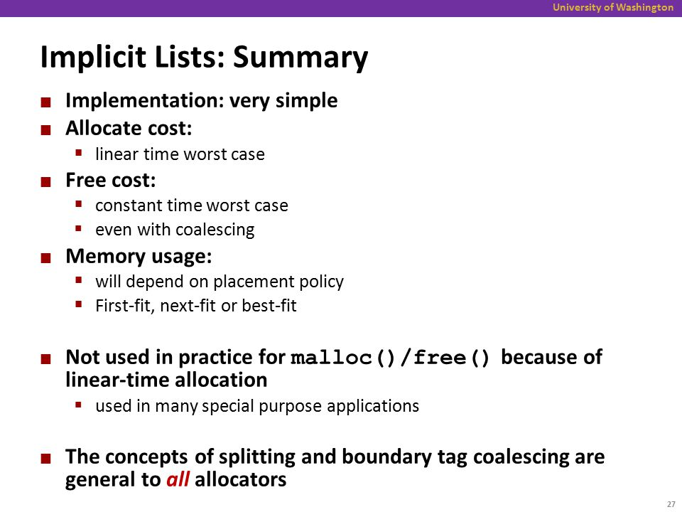 University of Washington Implicit Lists: Summary Implementation: very simple Allocate cost:  linear time worst case Free cost:  constant time worst case  even with coalescing Memory usage:  will depend on placement policy  First-fit, next-fit or best-fit Not used in practice for malloc()/free() because of linear-time allocation  used in many special purpose applications The concepts of splitting and boundary tag coalescing are general to all allocators 27
