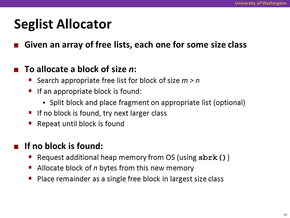 University of Washington Seglist Allocator Given an array of free lists, each one for some size class To allocate a block of size n:  Search appropriate free list for block of size m > n  If an appropriate block is found:  Split block and place fragment on appropriate list (optional)  If no block is found, try next larger class  Repeat until block is found If no block is found:  Request additional heap memory from OS (using sbrk() )  Allocate block of n bytes from this new memory  Place remainder as a single free block in largest size class 40
