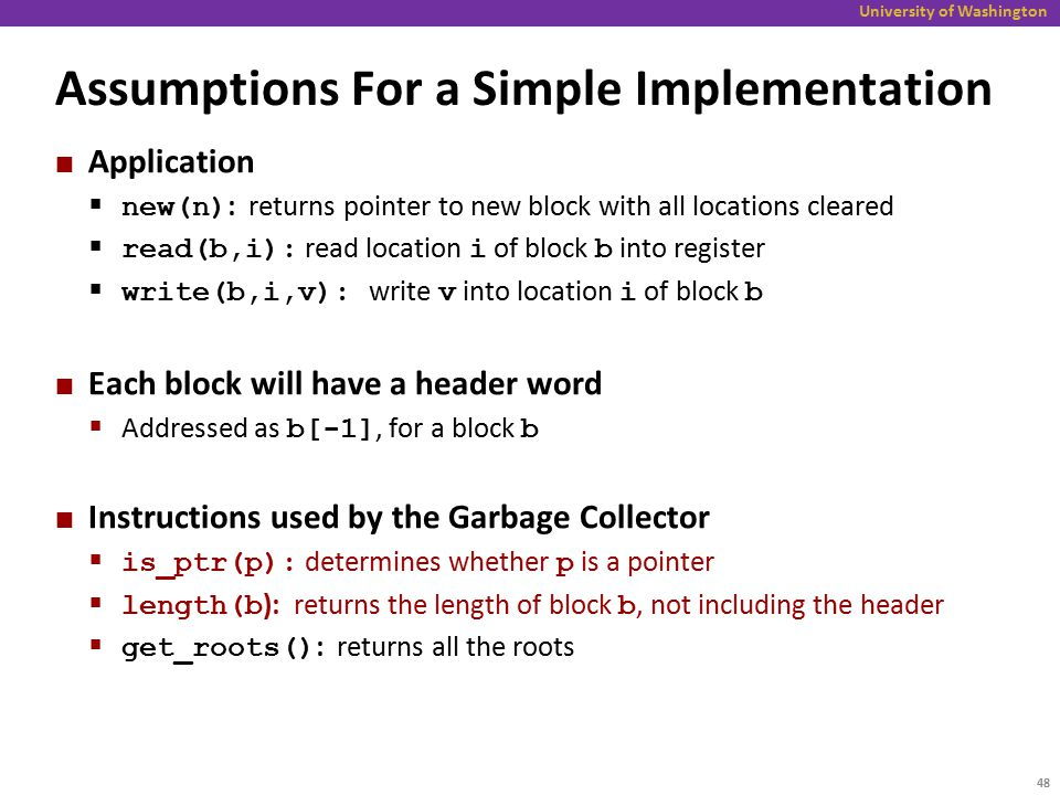 University of Washington Assumptions For a Simple Implementation Application  new(n) : returns pointer to new block with all locations cleared  read(b,i): read location i of block b into register  write(b,i,v): write v into location i of block b Each block will have a header word  Addressed as b[-1], for a block b Instructions used by the Garbage Collector  is_ptr(p): determines whether p is a pointer  length(b ): returns the length of block b, not including the header  get_roots() : returns all the roots 48