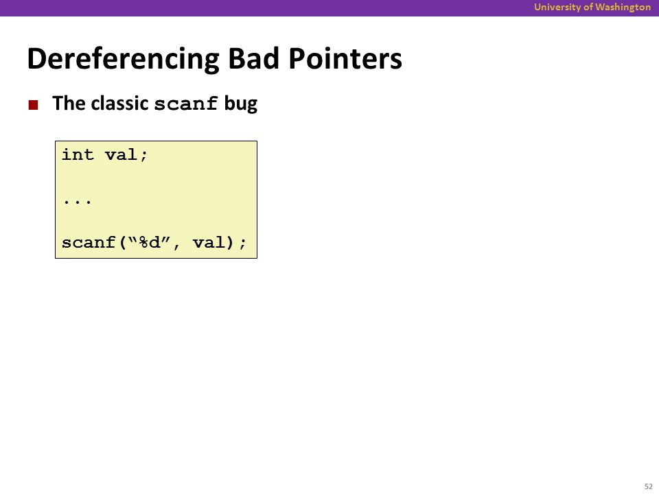 """University of Washington Dereferencing Bad Pointers The classic scanf bug int val;... scanf(""""%d"""", val); 52"""