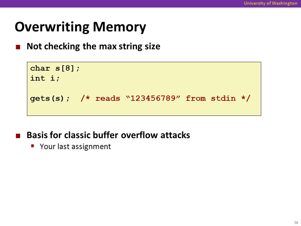 University of Washington Overwriting Memory Not checking the max string size Basis for classic buffer overflow attacks  Your last assignment char s[8]; int i; gets(s); /* reads 123456789 from stdin */ 56