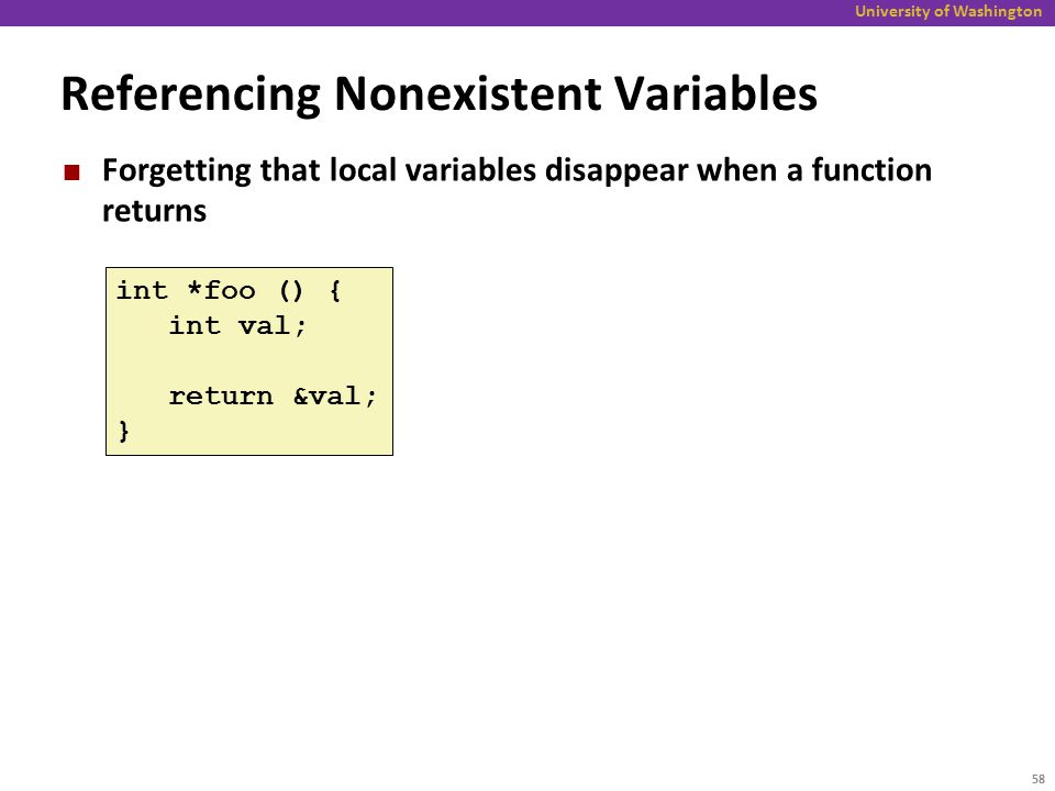 University of Washington Referencing Nonexistent Variables Forgetting that local variables disappear when a function returns int *foo () { int val; return &val; } 58