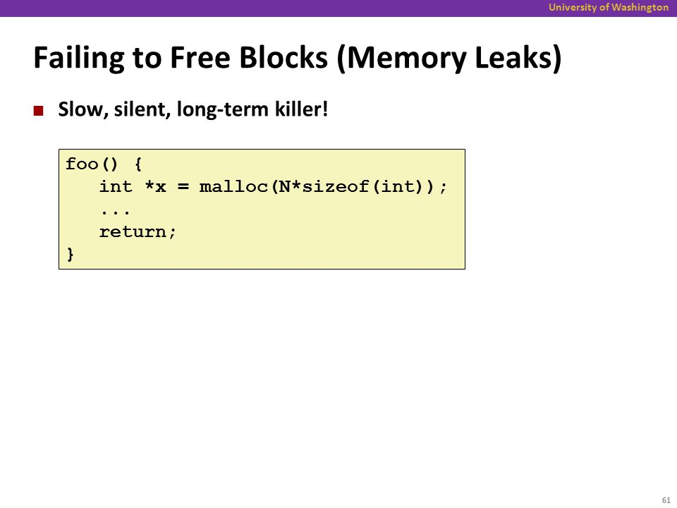 University of Washington Failing to Free Blocks (Memory Leaks) Slow, silent, long-term killer.