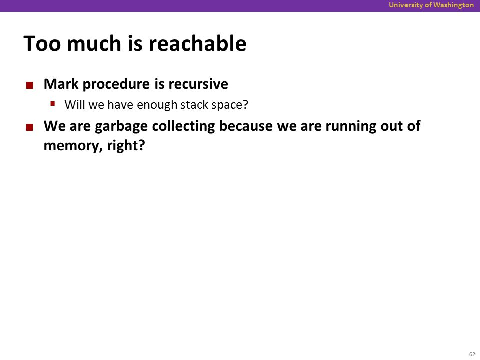 University of Washington Too much is reachable Mark procedure is recursive  Will we have enough stack space.