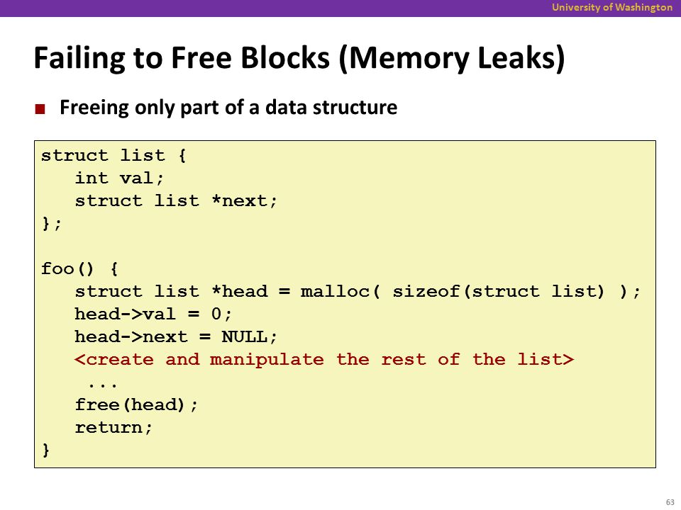 University of Washington Failing to Free Blocks (Memory Leaks) Freeing only part of a data structure struct list { int val; struct list *next; }; foo() { struct list *head = malloc( sizeof(struct list) ); head->val = 0; head->next = NULL;...