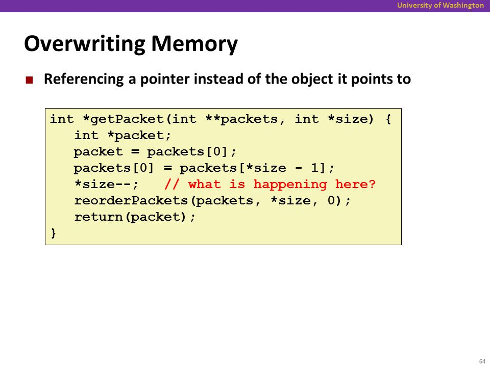 University of Washington Overwriting Memory Referencing a pointer instead of the object it points to int *getPacket(int **packets, int *size) { int *packet; packet = packets[0]; packets[0] = packets[*size - 1]; *size--; // what is happening here.