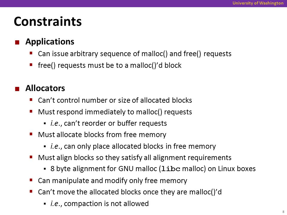 University of Washington Constraints Applications  Can issue arbitrary sequence of malloc() and free() requests  free() requests must be to a malloc()'d block Allocators  Can't control number or size of allocated blocks  Must respond immediately to malloc() requests  i.e., can't reorder or buffer requests  Must allocate blocks from free memory  i.e., can only place allocated blocks in free memory  Must align blocks so they satisfy all alignment requirements  8 byte alignment for GNU malloc ( libc malloc) on Linux boxes  Can manipulate and modify only free memory  Can't move the allocated blocks once they are malloc()'d  i.e., compaction is not allowed 8