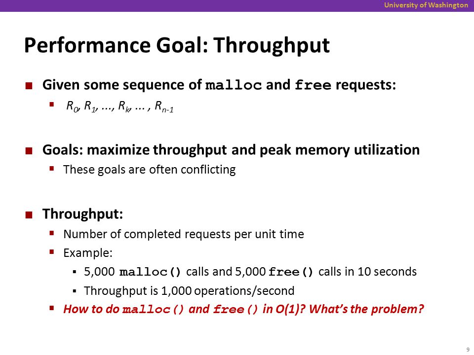 University of Washington Performance Goal: Throughput Given some sequence of malloc and free requests:  R 0, R 1,..., R k,..., R n-1 Goals: maximize throughput and peak memory utilization  These goals are often conflicting Throughput:  Number of completed requests per unit time  Example:  5,000 malloc() calls and 5,000 free() calls in 10 seconds  Throughput is 1,000 operations/second  How to do malloc() and free() in O(1).