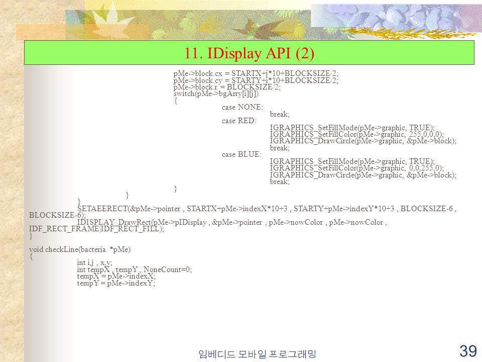 임베디드 모바일 프로그래밍 39 pMe->block.cx = STARTX+j*10+BLOCKSIZE/2; pMe->block.cy = STARTY+i*10+BLOCKSIZE/2; pMe->block.r = BLOCKSIZE/2; switch(pMe->bgArry[i][j]) { case NONE: break; case RED: IGRAPHICS_SetFillMode(pMe->graphic, TRUE); IGRAPHICS_SetFillColor(pMe->graphic, 255,0,0,0); IGRAPHICS_DrawCircle(pMe->graphic, &pMe->block); break; case BLUE: IGRAPHICS_SetFillMode(pMe->graphic, TRUE); IGRAPHICS_SetFillColor(pMe->graphic, 0,0,255,0); IGRAPHICS_DrawCircle(pMe->graphic, &pMe->block); break; } SETAEERECT(&pMe->pointer, STARTX+pMe->indexX*10+3, STARTY+pMe->indexY*10+3, BLOCKSIZE-6, BLOCKSIZE-6); IDISPLAY_DrawRect(pMe->pIDisplay, &pMe->pointer, pMe->nowColor, pMe->nowColor, IDF_RECT_FRAME|IDF_RECT_FILL); } void checkLine(bacteria *pMe) { int i,j, x,y; int tempX, tempY, NoneCount=0; tempX = pMe->indexX; tempY = pMe->indexY; 11.