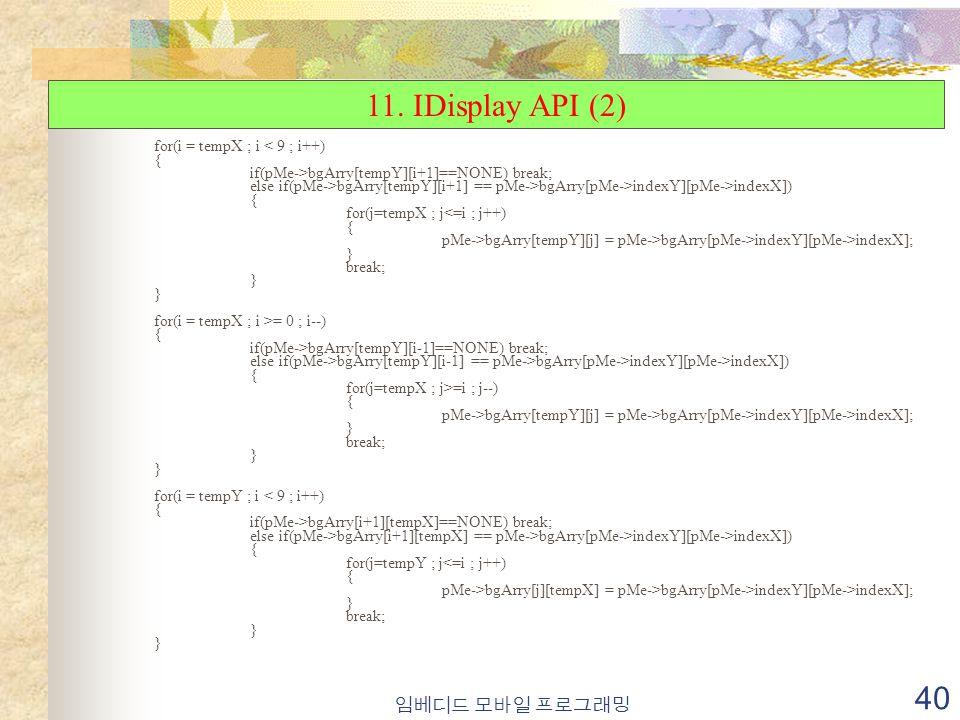 임베디드 모바일 프로그래밍 40 for(i = tempX ; i < 9 ; i++) { if(pMe->bgArry[tempY][i+1]==NONE) break; else if(pMe->bgArry[tempY][i+1] == pMe->bgArry[pMe->indexY][pMe->indexX]) { for(j=tempX ; j<=i ; j++) { pMe->bgArry[tempY][j] = pMe->bgArry[pMe->indexY][pMe->indexX]; } break; } for(i = tempX ; i >= 0 ; i--) { if(pMe->bgArry[tempY][i-1]==NONE) break; else if(pMe->bgArry[tempY][i-1] == pMe->bgArry[pMe->indexY][pMe->indexX]) { for(j=tempX ; j>=i ; j--) { pMe->bgArry[tempY][j] = pMe->bgArry[pMe->indexY][pMe->indexX]; } break; } for(i = tempY ; i < 9 ; i++) { if(pMe->bgArry[i+1][tempX]==NONE) break; else if(pMe->bgArry[i+1][tempX] == pMe->bgArry[pMe->indexY][pMe->indexX]) { for(j=tempY ; j<=i ; j++) { pMe->bgArry[j][tempX] = pMe->bgArry[pMe->indexY][pMe->indexX]; } break; } 11.