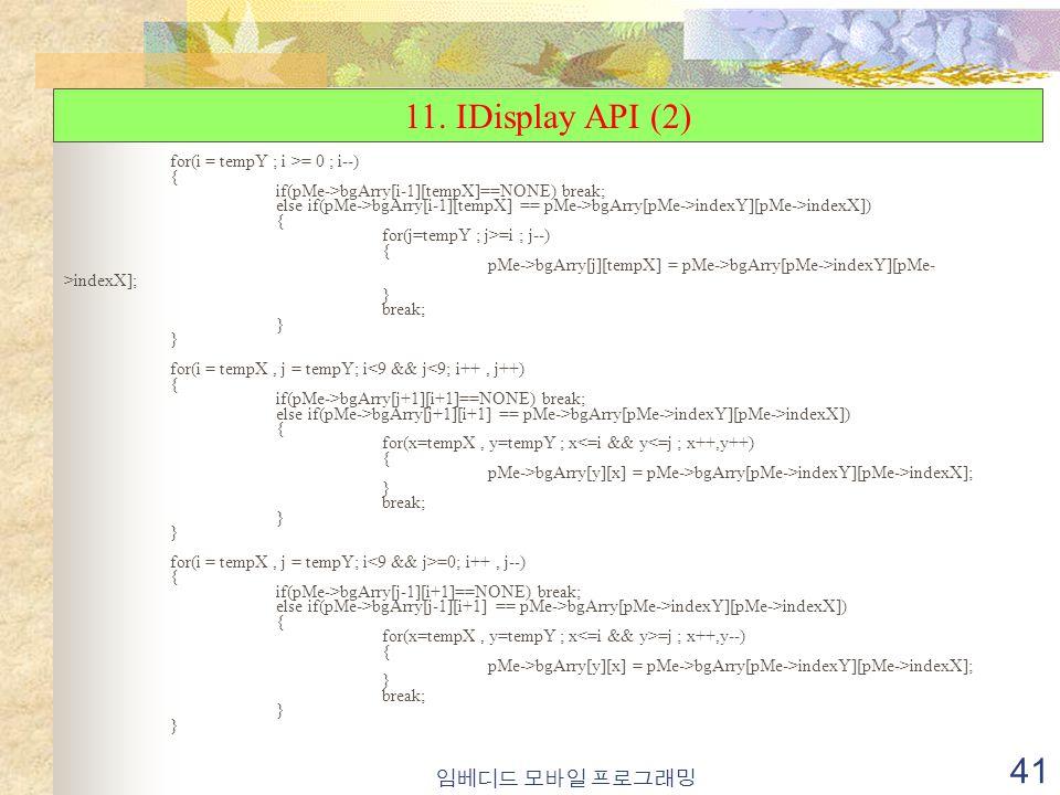 임베디드 모바일 프로그래밍 41 for(i = tempY ; i >= 0 ; i--) { if(pMe->bgArry[i-1][tempX]==NONE) break; else if(pMe->bgArry[i-1][tempX] == pMe->bgArry[pMe->indexY][pMe->indexX]) { for(j=tempY ; j>=i ; j--) { pMe->bgArry[j][tempX] = pMe->bgArry[pMe->indexY][pMe- >indexX]; } break; } for(i = tempX, j = tempY; i<9 && j<9; i++, j++) { if(pMe->bgArry[j+1][i+1]==NONE) break; else if(pMe->bgArry[j+1][i+1] == pMe->bgArry[pMe->indexY][pMe->indexX]) { for(x=tempX, y=tempY ; x<=i && y<=j ; x++,y++) { pMe->bgArry[y][x] = pMe->bgArry[pMe->indexY][pMe->indexX]; } break; } for(i = tempX, j = tempY; i =0; i++, j--) { if(pMe->bgArry[j-1][i+1]==NONE) break; else if(pMe->bgArry[j-1][i+1] == pMe->bgArry[pMe->indexY][pMe->indexX]) { for(x=tempX, y=tempY ; x =j ; x++,y--) { pMe->bgArry[y][x] = pMe->bgArry[pMe->indexY][pMe->indexX]; } break; } 11.