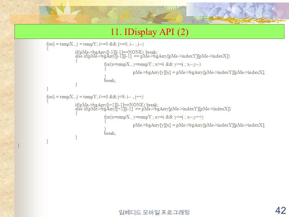 임베디드 모바일 프로그래밍 42 for(i = tempX, j = tempY; i>=0 && j>=0; i--, j--) { if(pMe->bgArry[j-1][i-1]==NONE) break; else if(pMe->bgArry[j-1][i-1] == pMe->bgArry[pMe->indexY][pMe->indexX]) { for(x=tempX, y=tempY ; x>=i && y>=j ; x--,y--) { pMe->bgArry[y][x] = pMe->bgArry[pMe->indexY][pMe->indexX]; } break; } for(i = tempX, j = tempY; i>=0 && j<9; i--, j++) { if(pMe->bgArry[j+1][i-1]==NONE) break; else if(pMe->bgArry[j+1][i-1] == pMe->bgArry[pMe->indexY][pMe->indexX]) { for(x=tempX, y=tempY ; x>=i && y<=j ; x--,y++) { pMe->bgArry[y][x] = pMe->bgArry[pMe->indexY][pMe->indexX]; } break; } 11.