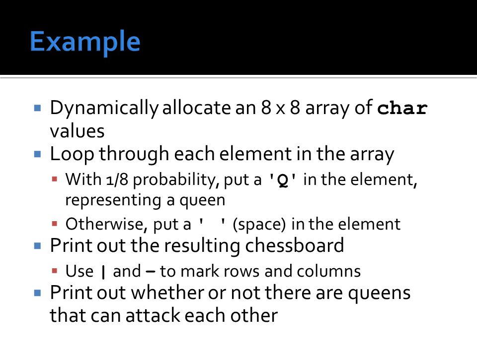  Dynamically allocate an 8 x 8 array of char values  Loop through each element in the array  With 1/8 probability, put a Q in the element, representing a queen  Otherwise, put a (space) in the element  Print out the resulting chessboard  Use | and – to mark rows and columns  Print out whether or not there are queens that can attack each other