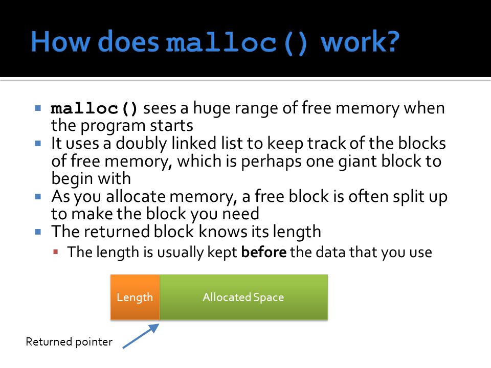  malloc() sees a huge range of free memory when the program starts  It uses a doubly linked list to keep track of the blocks of free memory, which is perhaps one giant block to begin with  As you allocate memory, a free block is often split up to make the block you need  The returned block knows its length  The length is usually kept before the data that you use Allocated Space Length Returned pointer