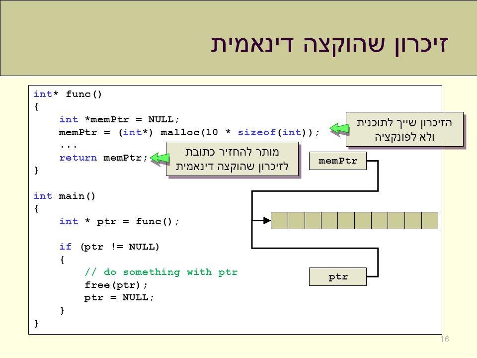 זיכרון שהוקצה דינאמית 16 int* func() { int *memPtr = NULL; memPtr = (int*) malloc(10 * sizeof(int));... return memPtr; } int main() { int * ptr = func