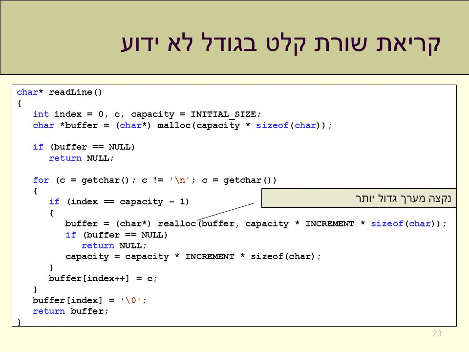 קריאת שורת קלט בגודל לא ידוע 23 char* readLine() { int index = 0, c, capacity = INITIAL_SIZE; char *buffer = (char*) malloc(capacity * sizeof(char)); if (buffer == NULL) return NULL; for (c = getchar(); c != \n ; c = getchar()) { if (index == capacity – 1) { buffer = (char*) realloc(buffer, capacity * INCREMENT * sizeof(char)); if (buffer == NULL) return NULL; capacity = capacity * INCREMENT * sizeof(char); } buffer[index++] = c; } buffer[index] = \0 ; return buffer; } נקצה מערך גדול יותר