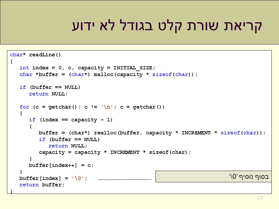 קריאת שורת קלט בגודל לא ידוע 27 char* readLine() { int index = 0, c, capacity = INITIAL_SIZE; char *buffer = (char*) malloc(capacity * sizeof(char)); if (buffer == NULL) return NULL; for (c = getchar(); c != \n ; c = getchar()) { if (index == capacity – 1) { buffer = (char*) realloc(buffer, capacity * INCREMENT * sizeof(char)); if (buffer == NULL) return NULL; capacity = capacity * INCREMENT * sizeof(char); } buffer[index++] = c; } buffer[index] = \0 ; return buffer; } בסוף נוסיף '\0'