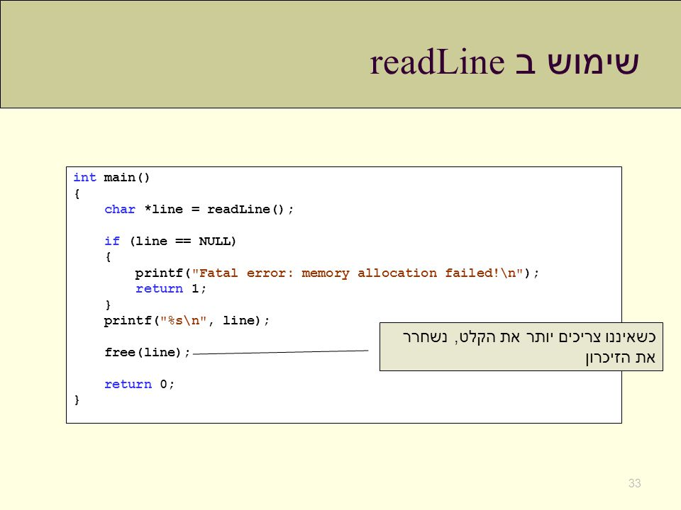 שימוש ב readLine 33 int main() { char *line = readLine(); if (line == NULL) { printf( Fatal error: memory allocation failed!\n ); return 1; } printf( %s\n , line); free(line); return 0; } כשאיננו צריכים יותר את הקלט, נשחרר את הזיכרון