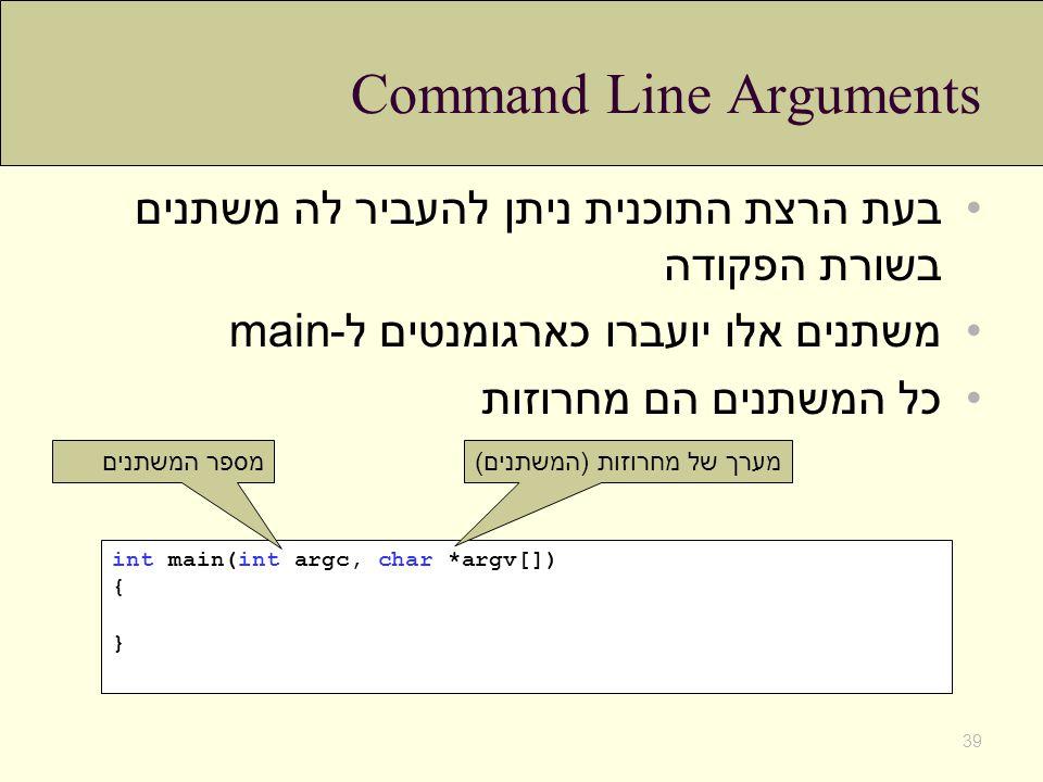 Command Line Arguments בעת הרצת התוכנית ניתן להעביר לה משתנים בשורת הפקודה משתנים אלו יועברו כארגומנטים ל-main כל המשתנים הם מחרוזות 39 int main(int a