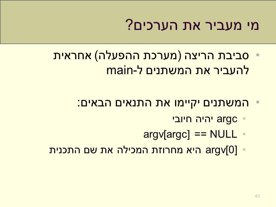מי מעביר את הערכים ? סביבת הריצה (מערכת ההפעלה) אחראית להעביר את המשתנים ל-main המשתנים יקיימו את התנאים הבאים: argc יהיה חיובי argv[argc] == NULL arg