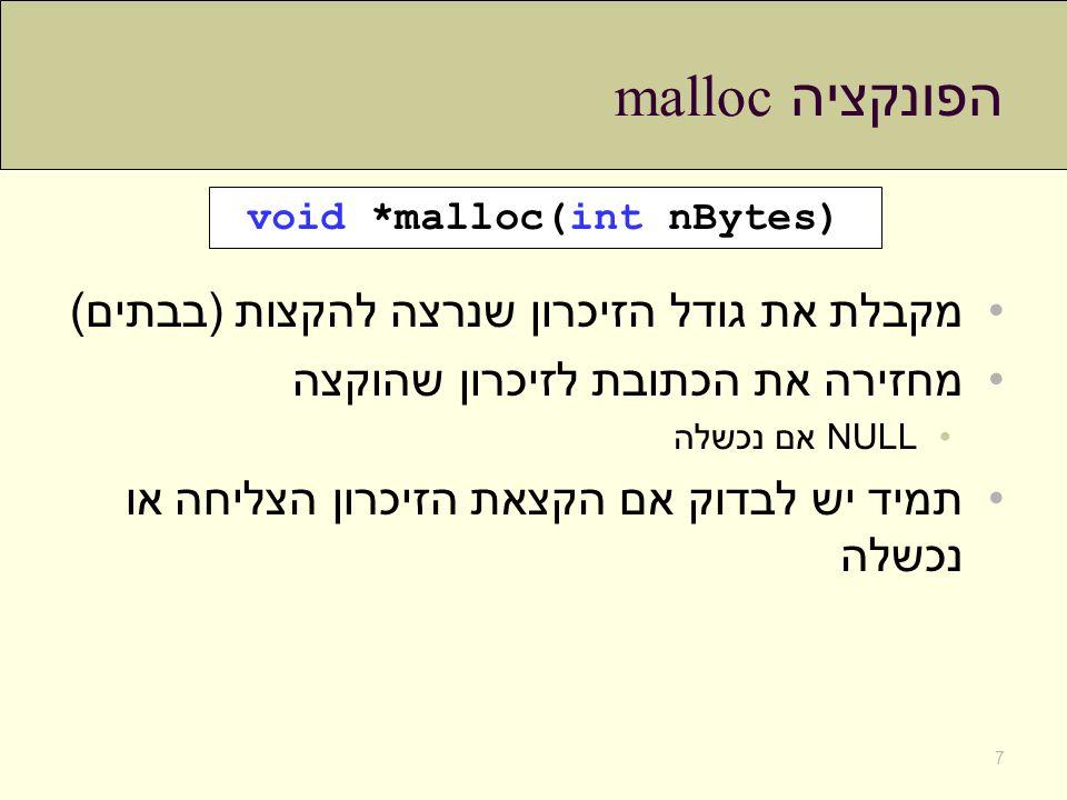 הפונקציה malloc מקבלת את גודל הזיכרון שנרצה להקצות (בבתים) מחזירה את הכתובת לזיכרון שהוקצה NULL אם נכשלה תמיד יש לבדוק אם הקצאת הזיכרון הצליחה או נכשל