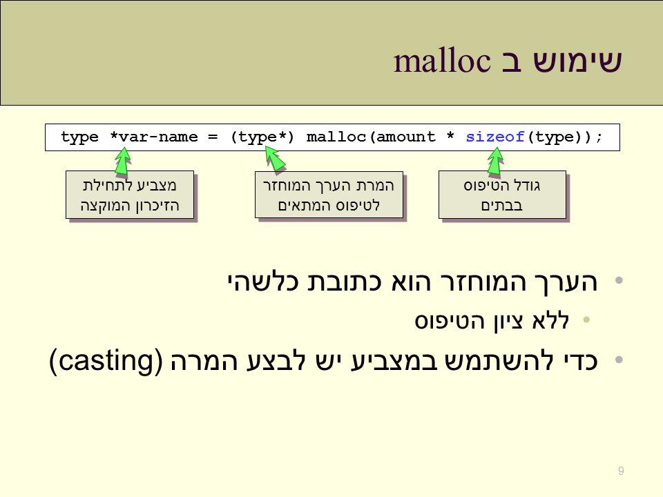 שימוש ב malloc הערך המוחזר הוא כתובת כלשהי ללא ציון הטיפוס כדי להשתמש במצביע יש לבצע המרה (casting) type *var-name = (type*) malloc(amount * sizeof(ty