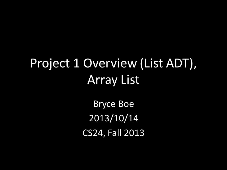 Project 1 Overview (List ADT), Array List Bryce Boe 2013/10/14 CS24, Fall 2013