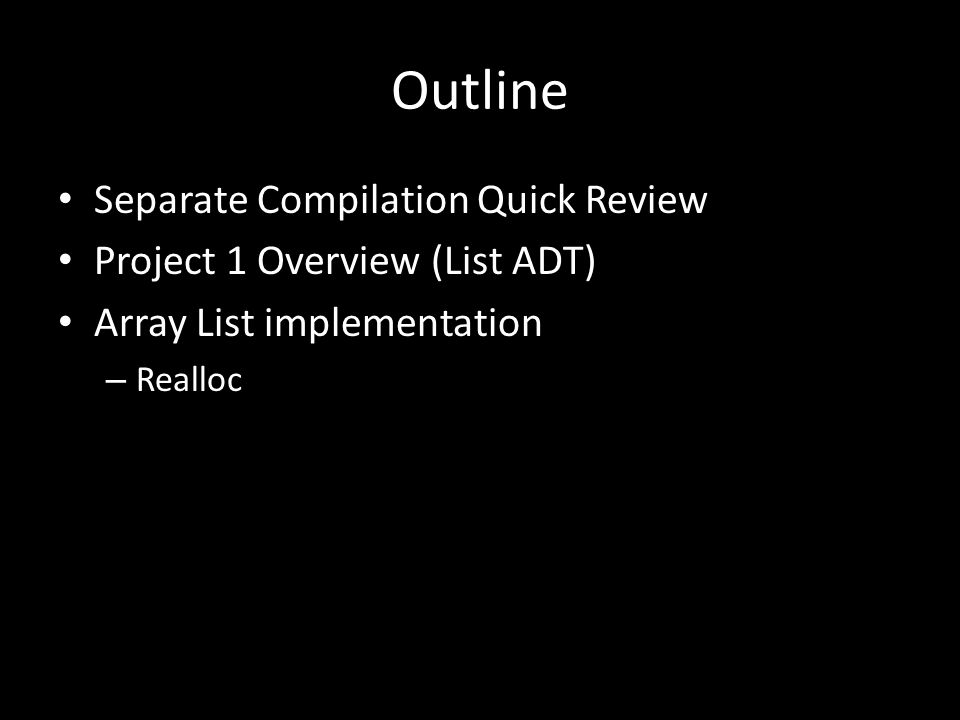 Outline Separate Compilation Quick Review Project 1 Overview (List ADT) Array List implementation – Realloc
