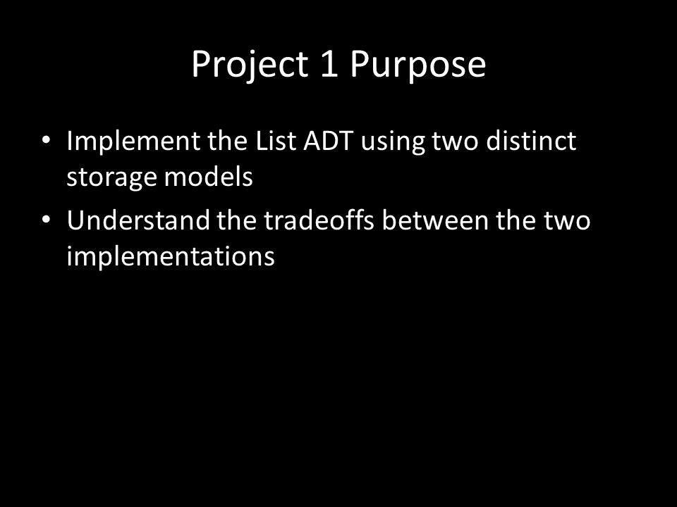 Project 1 Purpose Implement the List ADT using two distinct storage models Understand the tradeoffs between the two implementations