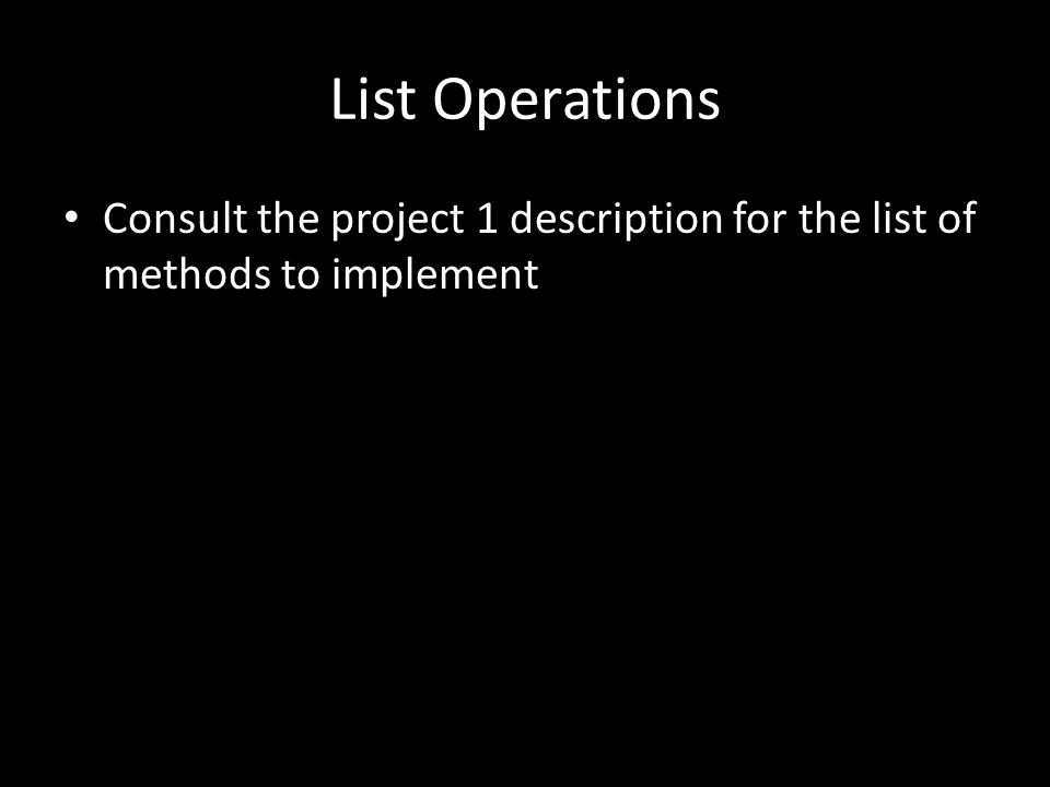 List Operations Consult the project 1 description for the list of methods to implement