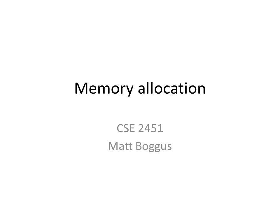 Memory allocation CSE 2451 Matt Boggus