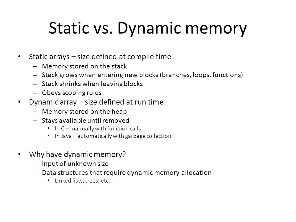 Static vs. Dynamic memory Static arrays – size defined at compile time – Memory stored on the stack – Stack grows when entering new blocks (branches,