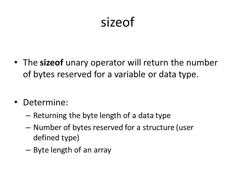 sizeof The sizeof unary operator will return the number of bytes reserved for a variable or data type. Determine: – Returning the byte length of a dat