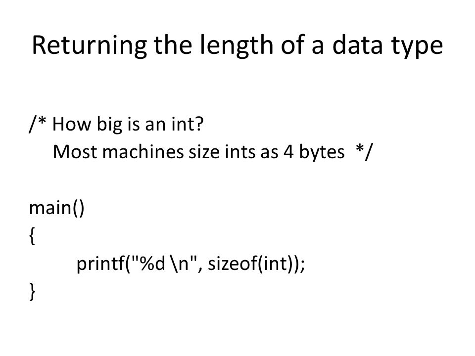 Returning the length of a data type /* How big is an int? Most machines size ints as 4 bytes */ main() { printf(
