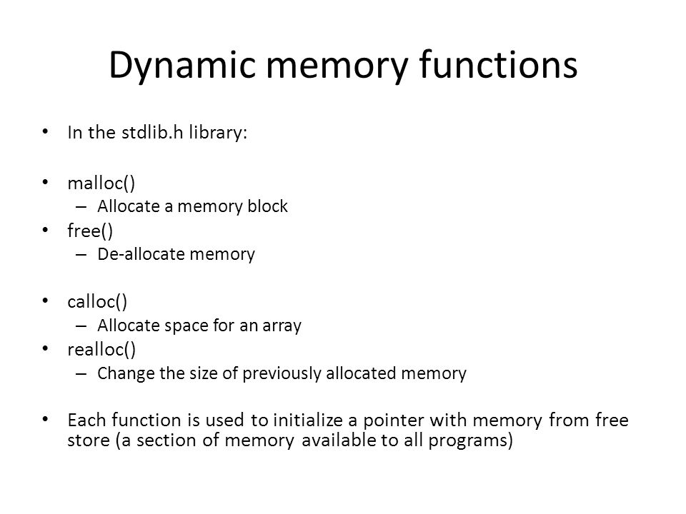 Dynamic memory functions In the stdlib.h library: malloc() – Allocate a memory block free() – De-allocate memory calloc() – Allocate space for an array realloc() – Change the size of previously allocated memory Each function is used to initialize a pointer with memory from free store (a section of memory available to all programs)
