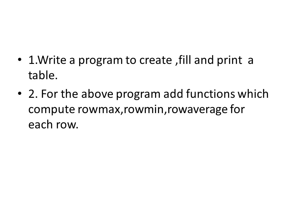 1.Write a program to create,fill and print a table.