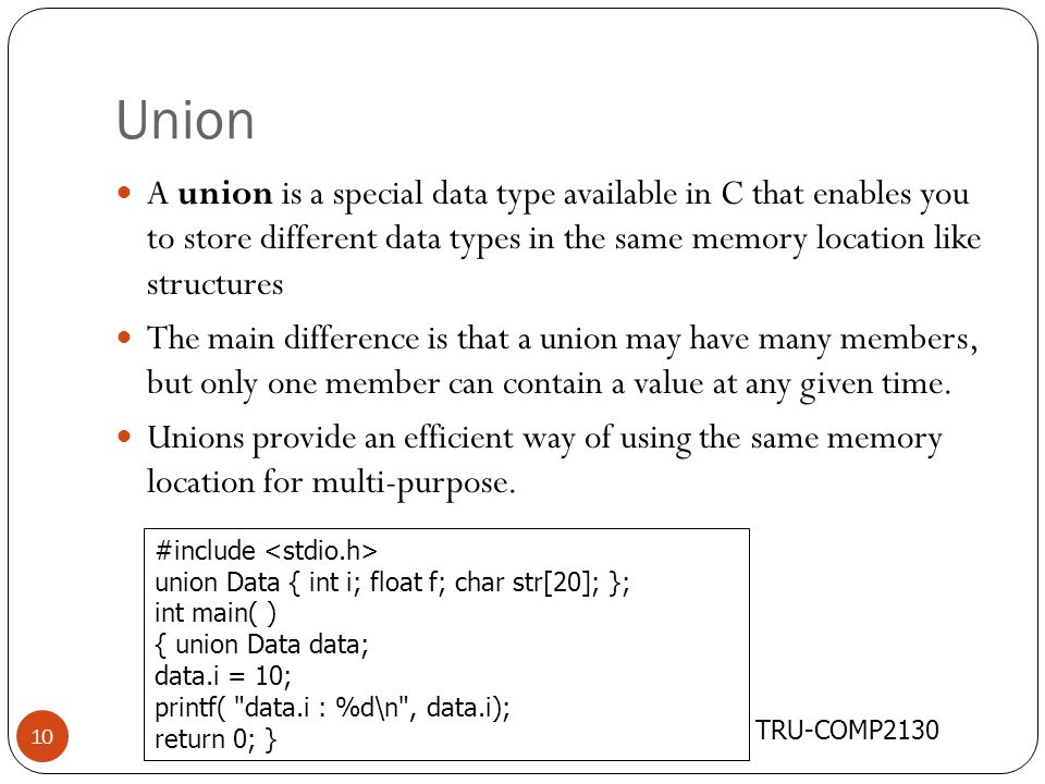 Union TRU-COMP2130 10 A union is a special data type available in C that enables you to store different data types in the same memory location like st