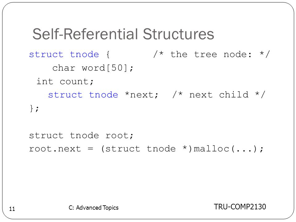 Self-Referential Structures TRU-COMP2130 C: Advanced Topics 11 struct tnode { /* the tree node: */ char word[50]; int count; struct tnode *next; /* next child */ }; struct tnode root; root.next = (struct tnode *)malloc(...);