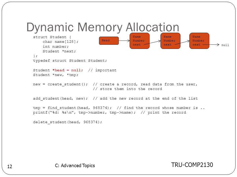 Dynamic Memory Allocation TRU-COMP2130 C: Advanced Topics 12 struct Student { char name[128]; int number; Student *next; }; typedef struct Student Student; Student *head = null; // important Student *new, *tmp; new = create_student(); // create a record, read data from the user, // store them into the record add_student(head, new); // add the new record at the end of the list tmp = find_student(head, 968374); // find the record whose number is..