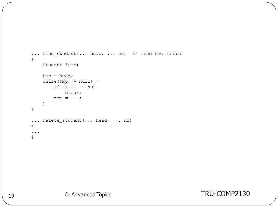 TRU-COMP2130 C: Advanced Topics 19... find_student(... head,... no) // find the record { Student *tmp; tmp = head; while(tmp != null) { if ((... == no