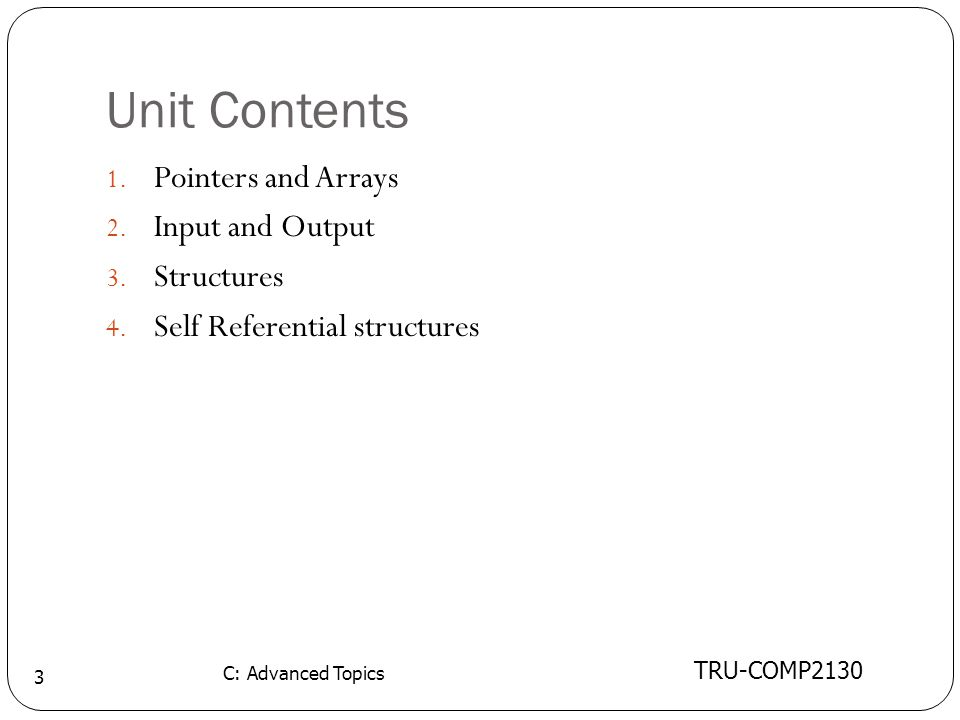 Unit Contents TRU-COMP2130 C: Advanced Topics 3 1. Pointers and Arrays 2. Input and Output 3. Structures 4. Self Referential structures