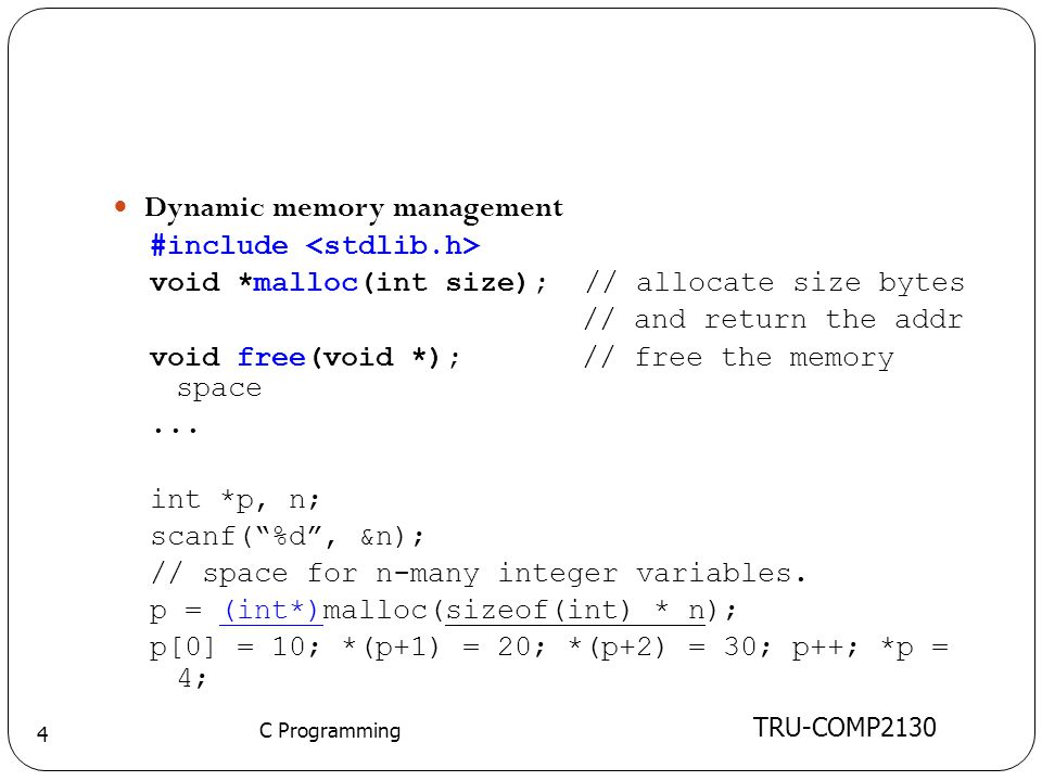 TRU-COMP2130 C Programming 4 Dynamic memory management #include void *malloc(int size); // allocate size bytes // and return the addr void free(void *