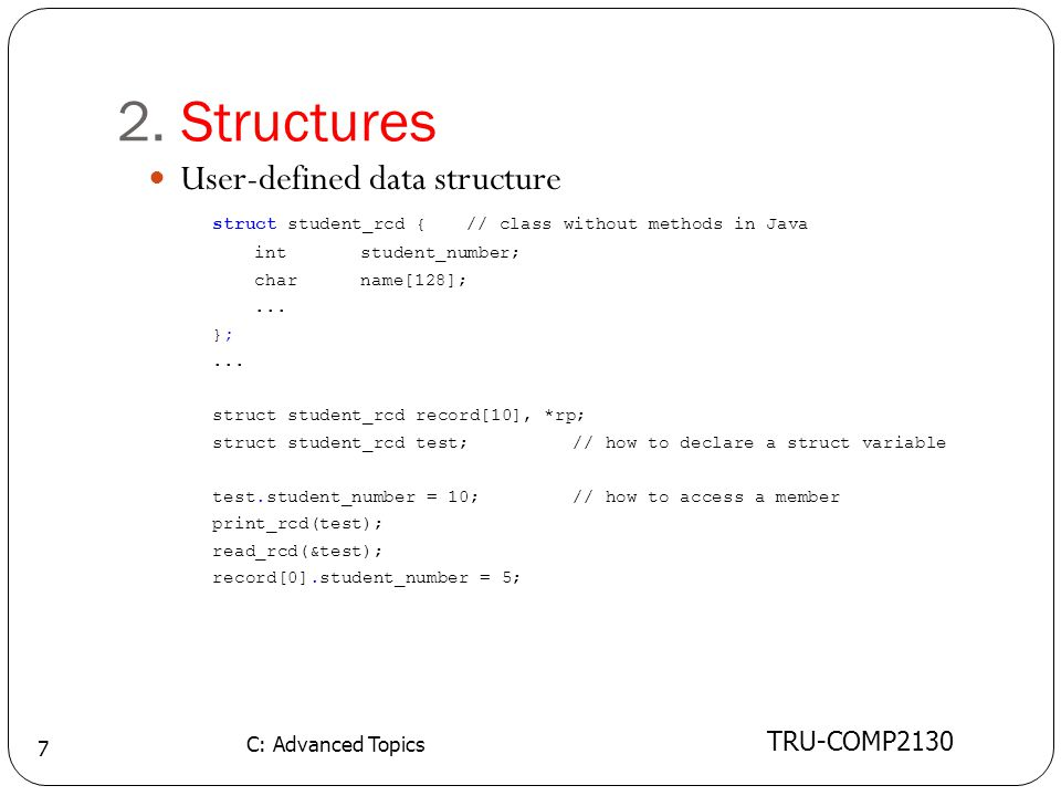 2. Structures TRU-COMP2130 C: Advanced Topics 7 User-defined data structure struct student_rcd {// class without methods in Java intstudent_number; ch