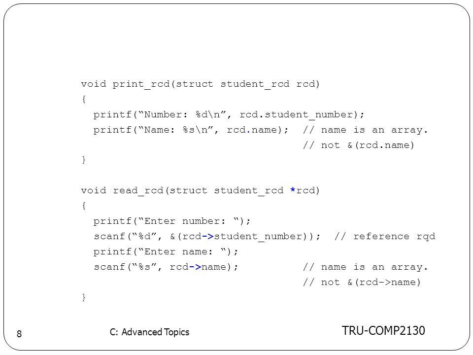 TRU-COMP2130 C: Advanced Topics 8 void print_rcd(struct student_rcd rcd) { printf( Number: %d\n , rcd.student_number); printf( Name: %s\n , rcd.name); // name is an array.