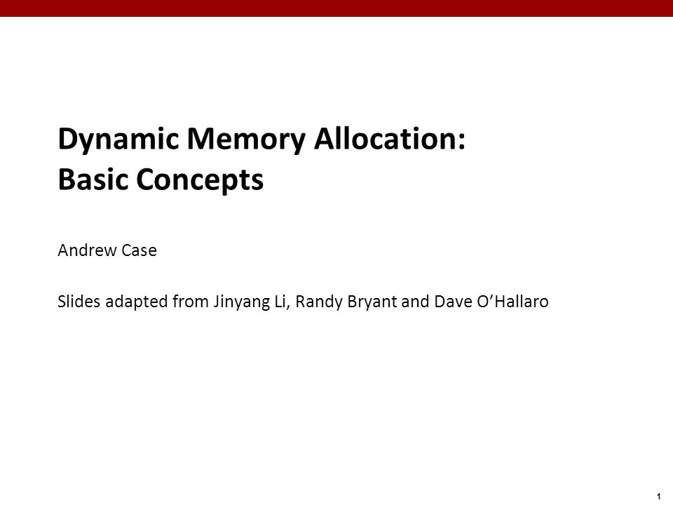 1 Dynamic Memory Allocation: Basic Concepts Andrew Case Slides adapted from Jinyang Li, Randy Bryant and Dave O'Hallaro