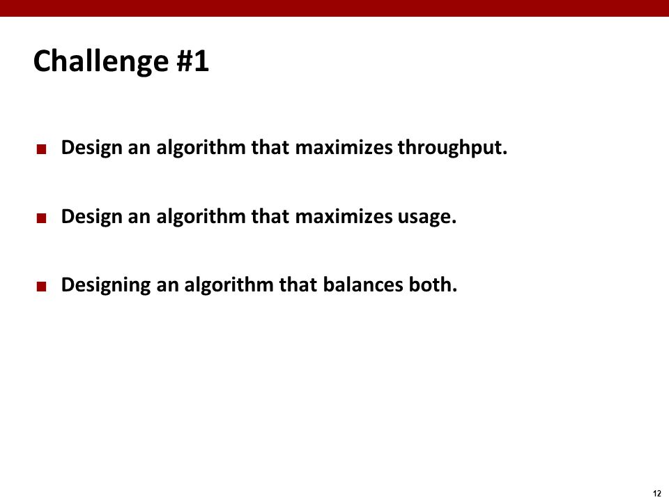 12 Challenge #1 Design an algorithm that maximizes throughput.