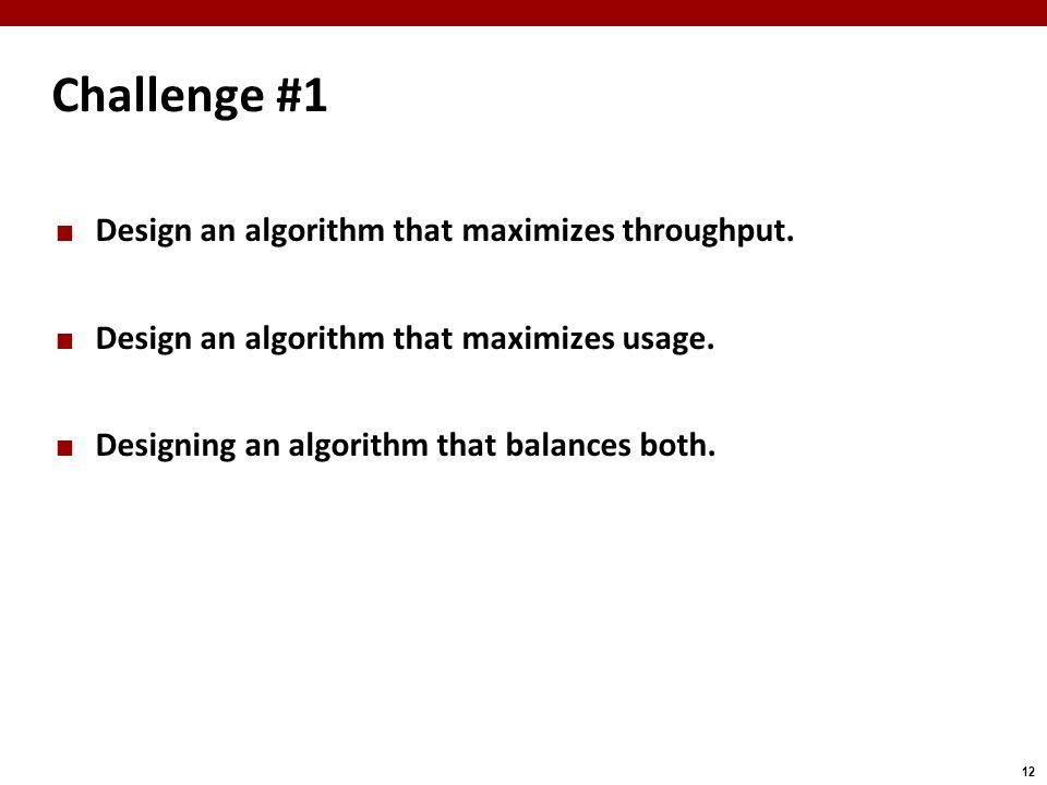 12 Challenge #1 Design an algorithm that maximizes throughput. Design an algorithm that maximizes usage. Designing an algorithm that balances both.